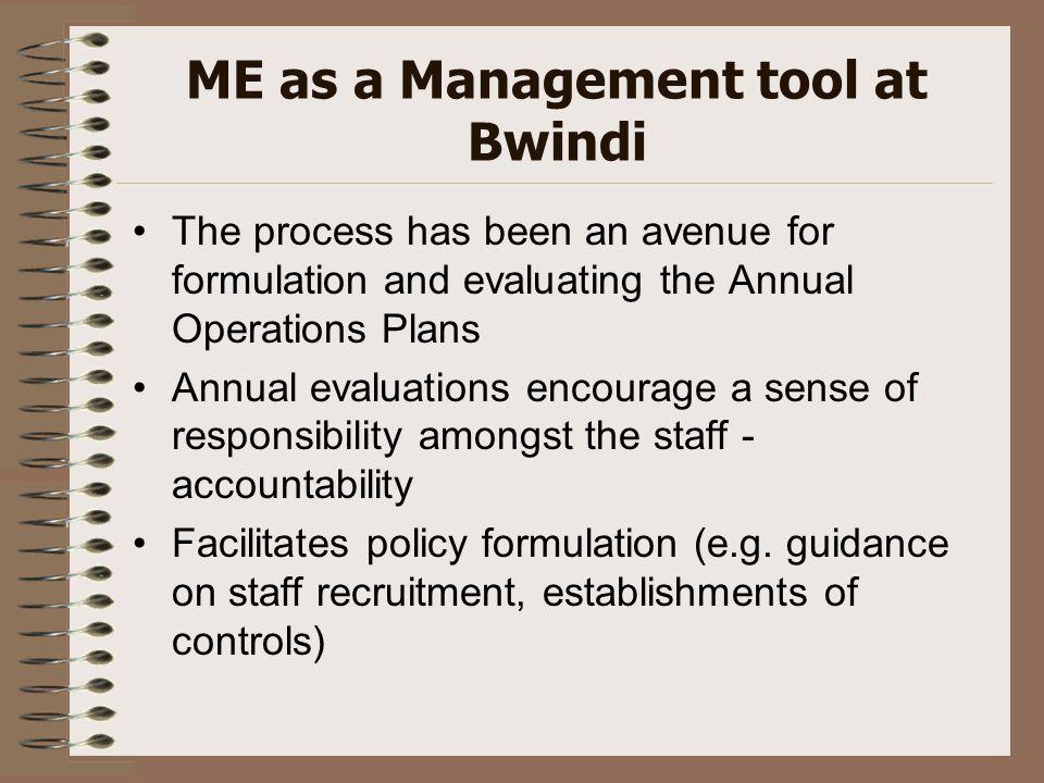 ME as a Management tool at Bwindi The process has been an avenue for formulation and evaluating the Annual Operations Plans Annual evaluations encoura