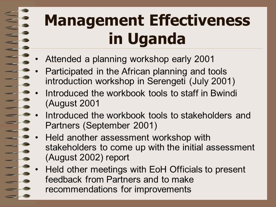 Management Effectiveness in Uganda Attended a planning workshop early 2001 Participated in the African planning and tools introduction workshop in Serengeti (July 2001) Introduced the workbook tools to staff in Bwindi (August 2001 Introduced the workbook tools to stakeholders and Partners (September 2001) Held another assessment workshop with stakeholders to come up with the initial assessment (August 2002) report Held other meetings with EoH Officials to present feedback from Partners and to make recommendations for improvements