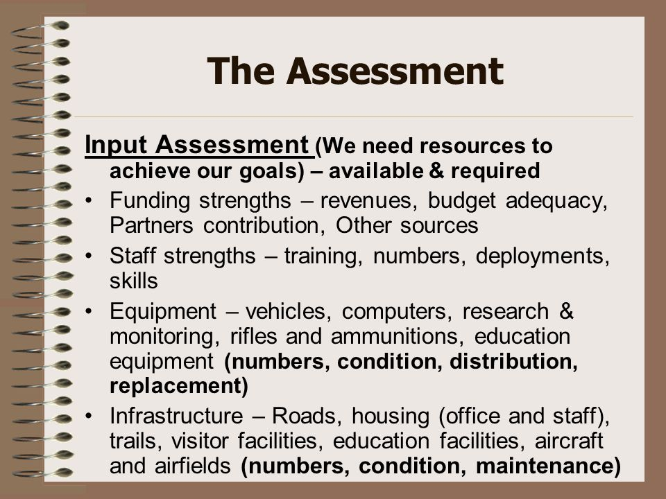 The Assessment Input Assessment (We need resources to achieve our goals) – available & required Funding strengths – revenues, budget adequacy, Partner
