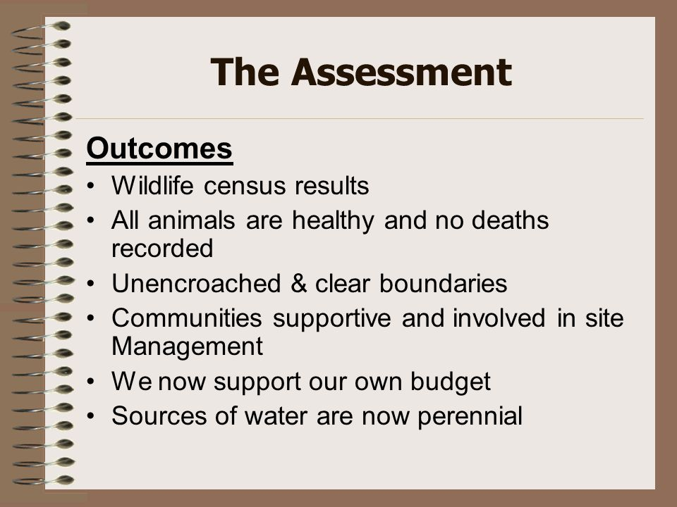 The Assessment Outcomes Wildlife census results All animals are healthy and no deaths recorded Unencroached & clear boundaries Communities supportive and involved in site Management We now support our own budget Sources of water are now perennial