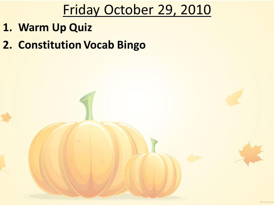 Friday October 29, 2010 1.Warm Up Quiz 2.Constitution Vocab Bingo