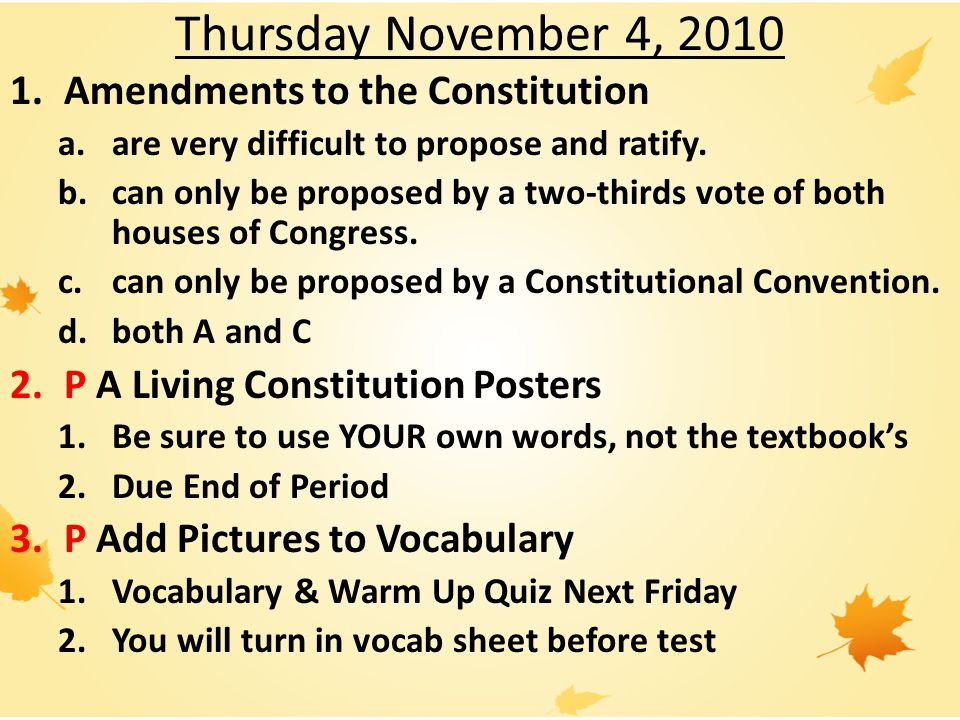 Thursday November 4, 2010 1.Amendments to the Constitution a.are very difficult to propose and ratify.