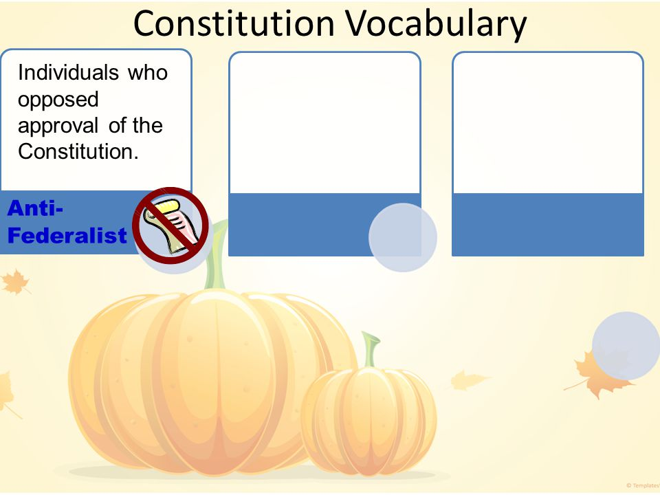 Constitution Vocabulary Anti- Federalist Individuals who opposed approval of the Constitution.