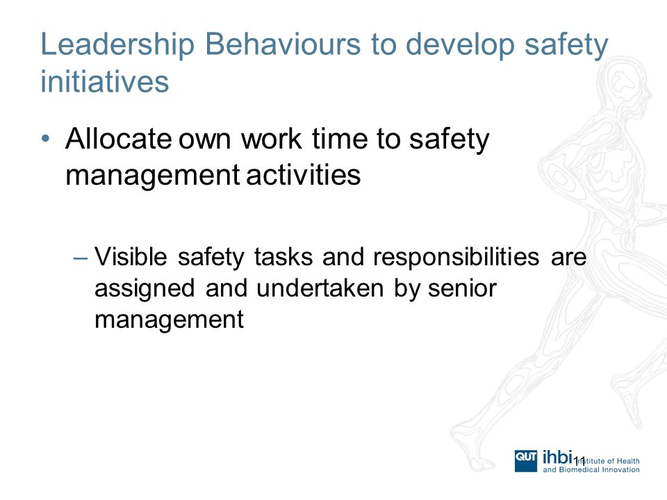 11 Leadership Behaviours to develop safety initiatives Allocate own work time to safety management activities –Visible safety tasks and responsibilities are assigned and undertaken by senior management