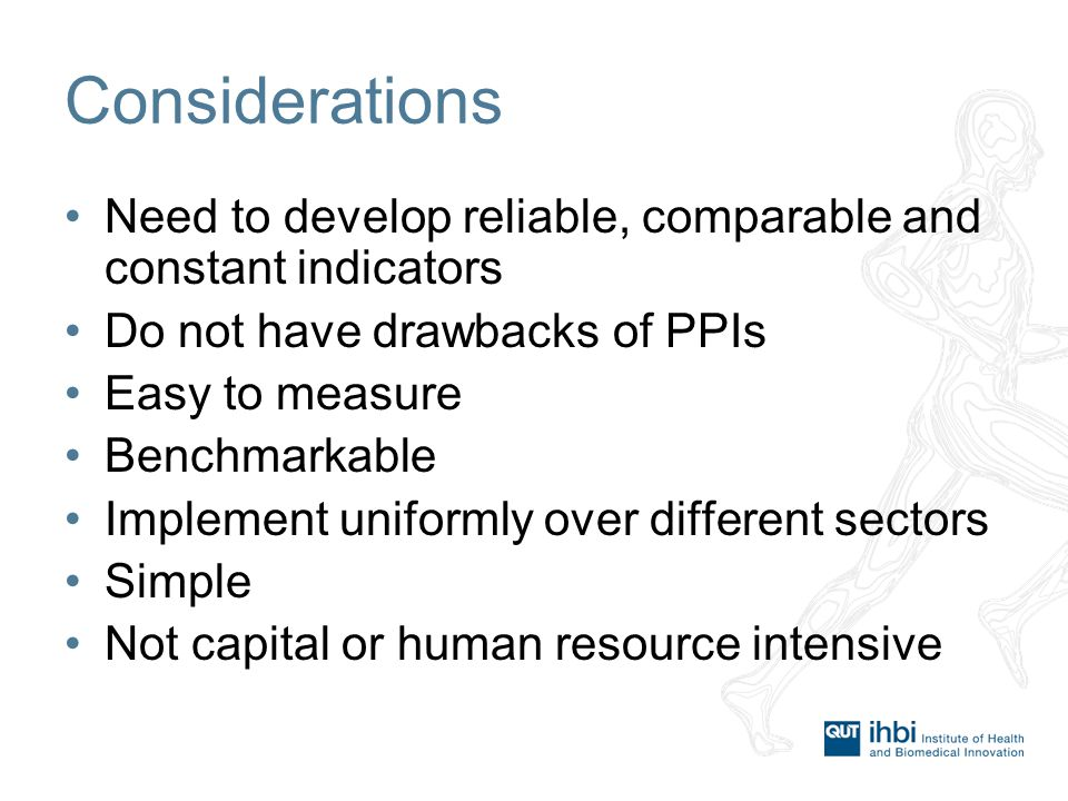 Considerations Need to develop reliable, comparable and constant indicators Do not have drawbacks of PPIs Easy to measure Benchmarkable Implement uniformly over different sectors Simple Not capital or human resource intensive