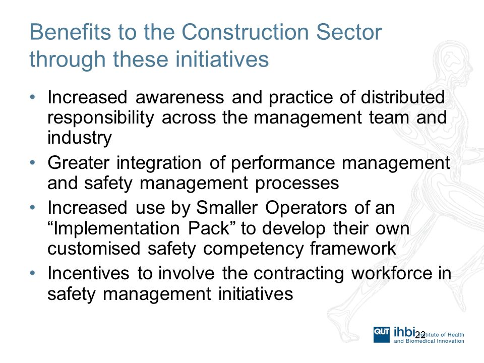 22 Benefits to the Construction Sector through these initiatives Increased awareness and practice of distributed responsibility across the management team and industry Greater integration of performance management and safety management processes Increased use by Smaller Operators of an Implementation Pack to develop their own customised safety competency framework Incentives to involve the contracting workforce in safety management initiatives