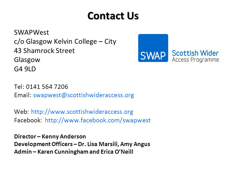 Contact Us SWAPWest c/o Glasgow Kelvin College – City 43 Shamrock Street Glasgow G4 9LD Tel: 0141 564 7206 Email: swapwest@scottishwideraccess.org Web: http://www.scottishwideraccess.org Facebook: http://www.facebook.com/swapwest Director – Kenny Anderson Development Officers – Dr.