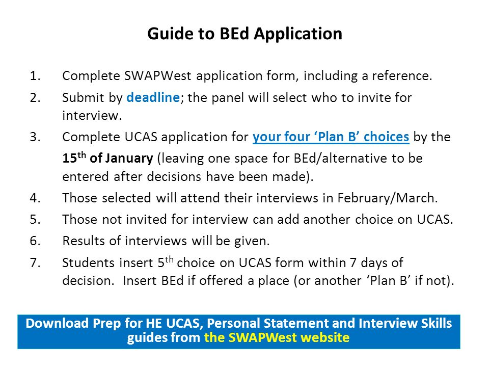 Guide to BEd Application 1.Complete SWAPWest application form, including a reference. 2.Submit by deadline; the panel will select who to invite for in