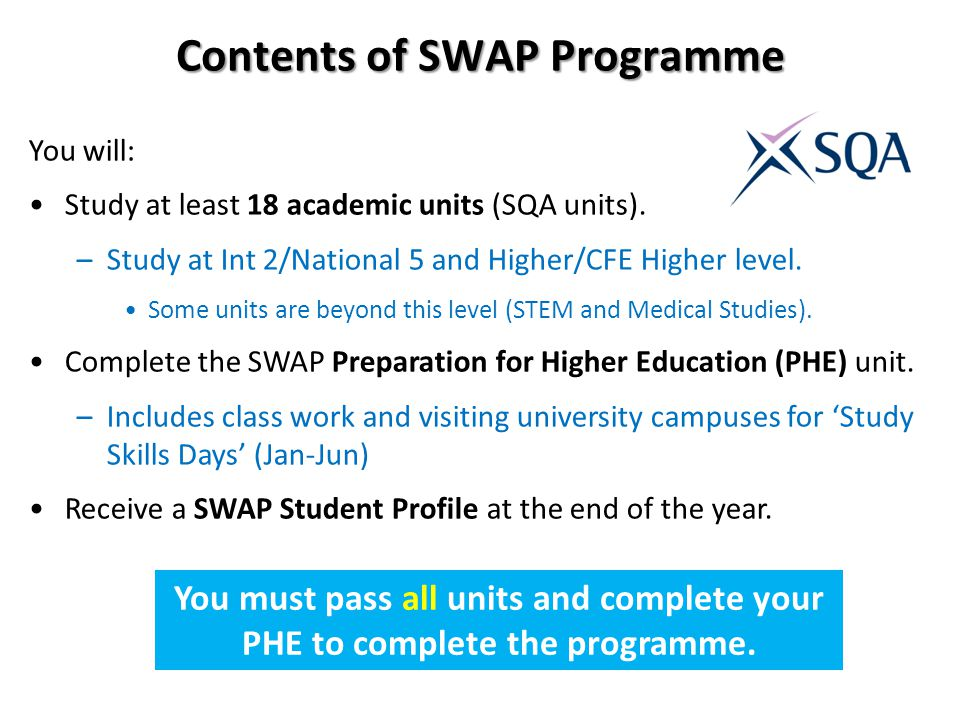 Contents of SWAP Programme You will: Study at least 18 academic units (SQA units). –Study at Int 2/National 5 and Higher/CFE Higher level. Some units