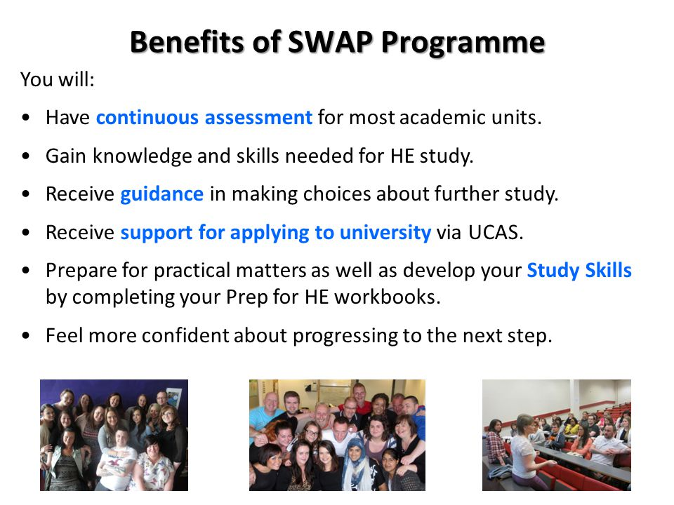 Benefits of SWAP Programme You will: Have continuous assessment for most academic units. Gain knowledge and skills needed for HE study. Receive guidan