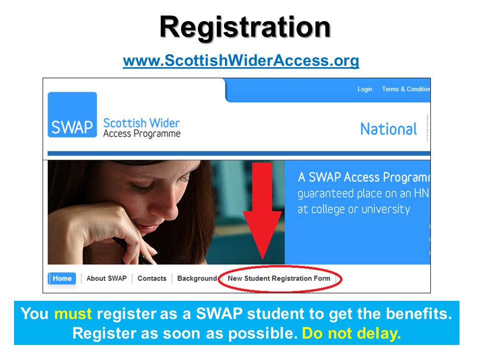 Registration You must register as a SWAP student to get the benefits. Register as soon as possible. Do not delay. www.ScottishWiderAccess.org