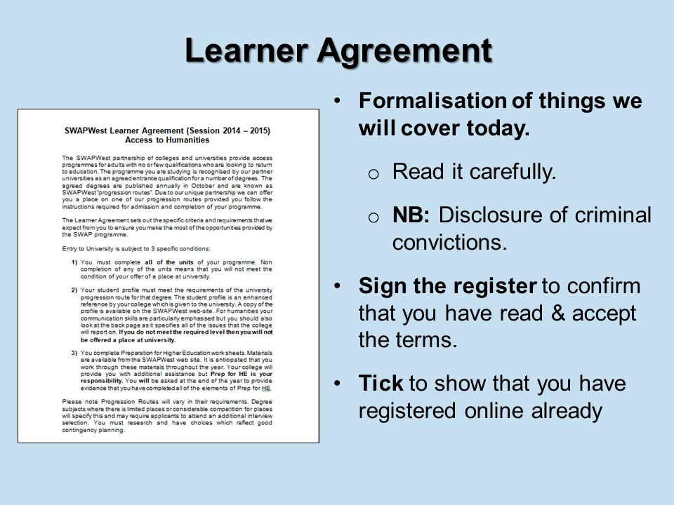 Learner Agreement Formalisation of things we will cover today. o Read it carefully. o NB: Disclosure of criminal convictions. Sign the register to con