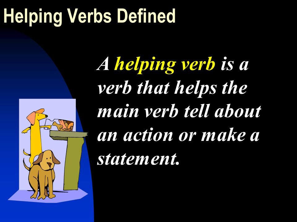 Helping Verbs Defined A helping verb is a verb that helps the main verb tell about an action or make a statement.