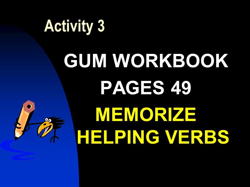 Activity 3 GUM WORKBOOK PAGES 49 MEMORIZE HELPING VERBS
