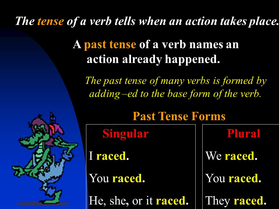 A past tense of a verb names an action already happened. The tense of a verb tells when an action takes place. Past Tense Forms Singular I raced. You