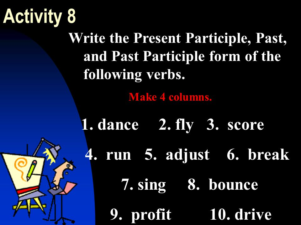 Write the Present Participle, Past, and Past Participle form of the following verbs. Make 4 columns. 1. dance 2. fly 3. score 4. run 5. adjust 6. brea