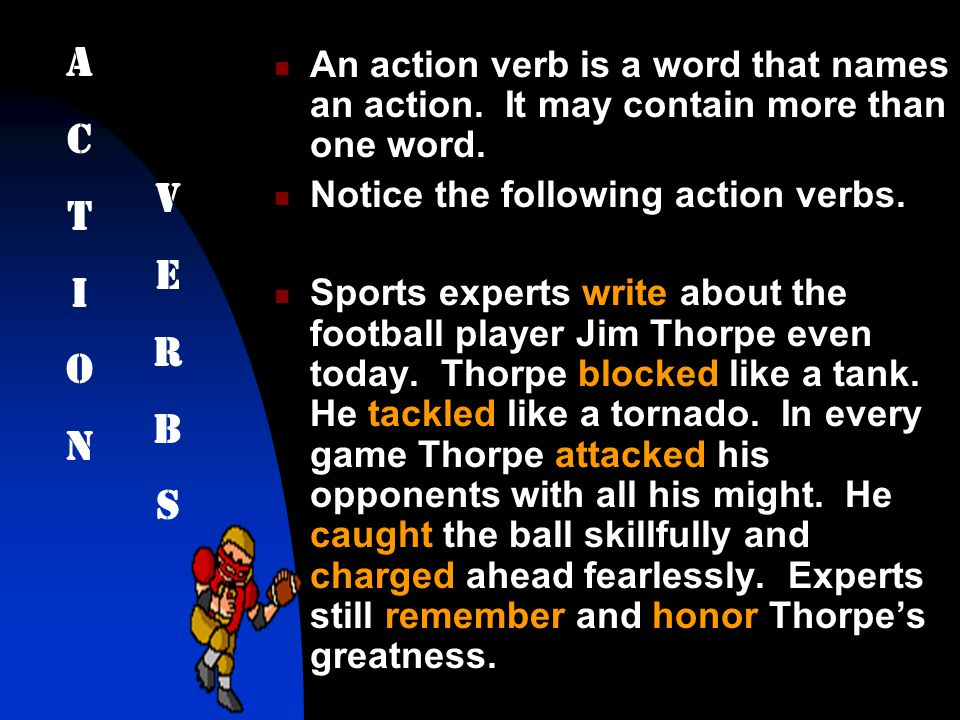 An action verb is a word that names an action. It may contain more than one word. Notice the following action verbs. Sports experts write about the fo