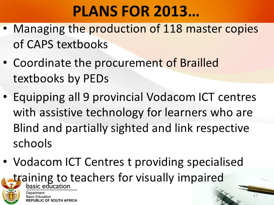 PLANS FOR 2013… Managing the production of 118 master copies of CAPS textbooks Coordinate the procurement of Brailled textbooks by PEDs Equipping all 9 provincial Vodacom ICT centres with assistive technology for learners who are Blind and partially sighted and link respective schools Vodacom ICT Centres t providing specialised training to teachers for visually impaired 17