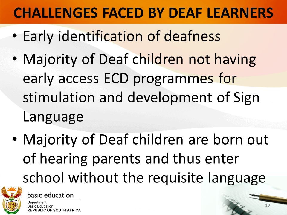 CHALLENGES FACED BY DEAF LEARNERS Early identification of deafness Majority of Deaf children not having early access ECD programmes for stimulation and development of Sign Language Majority of Deaf children are born out of hearing parents and thus enter school without the requisite language 19