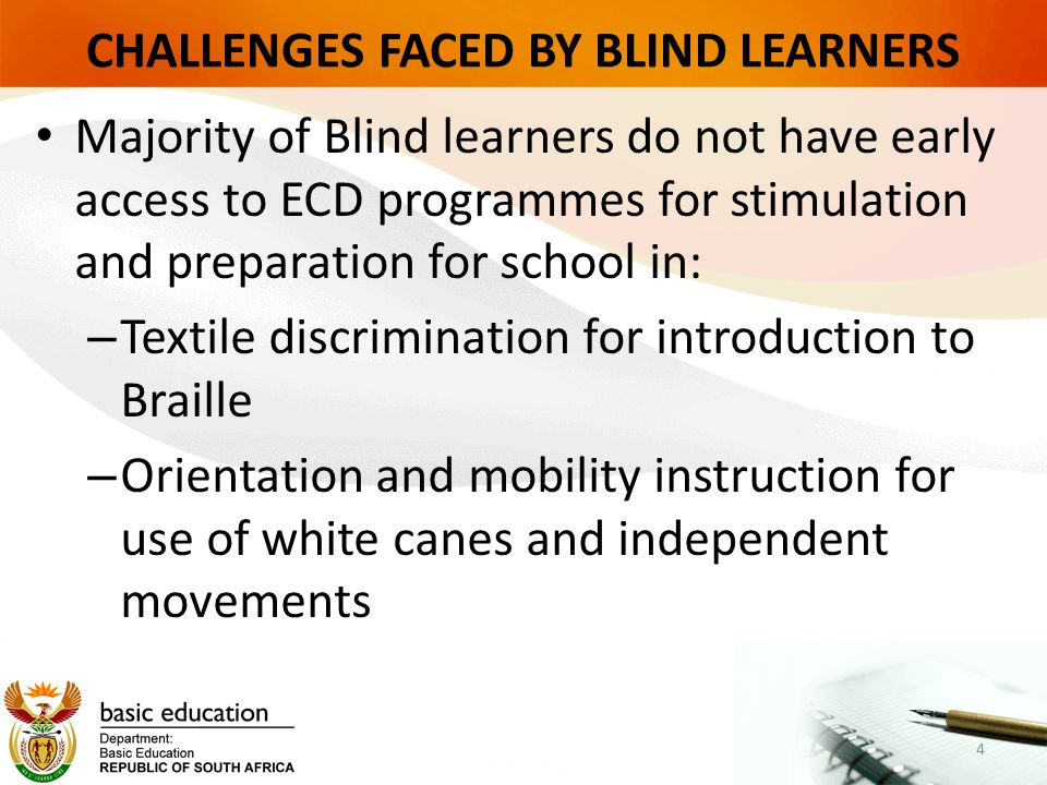 CHALLENGES FACED BY BLIND LEARNERS Majority of Blind learners do not have early access to ECD programmes for stimulation and preparation for school in: – Textile discrimination for introduction to Braille – Orientation and mobility instruction for use of white canes and independent movements 4