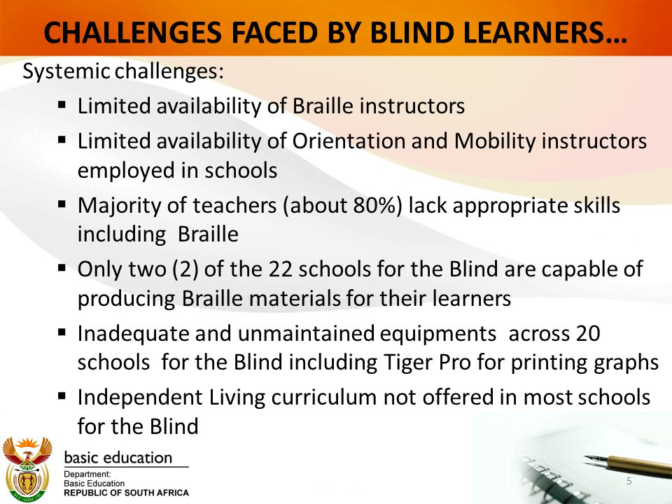 CHALLENGES FACED BY BLIND LEARNERS… Systemic challenges:  Limited availability of Braille instructors  Limited availability of Orientation and Mobility instructors employed in schools  Majority of teachers (about 80%) lack appropriate skills including Braille  Only two (2) of the 22 schools for the Blind are capable of producing Braille materials for their learners  Inadequate and unmaintained equipments across 20 schools for the Blind including Tiger Pro for printing graphs  Independent Living curriculum not offered in most schools for the Blind 5