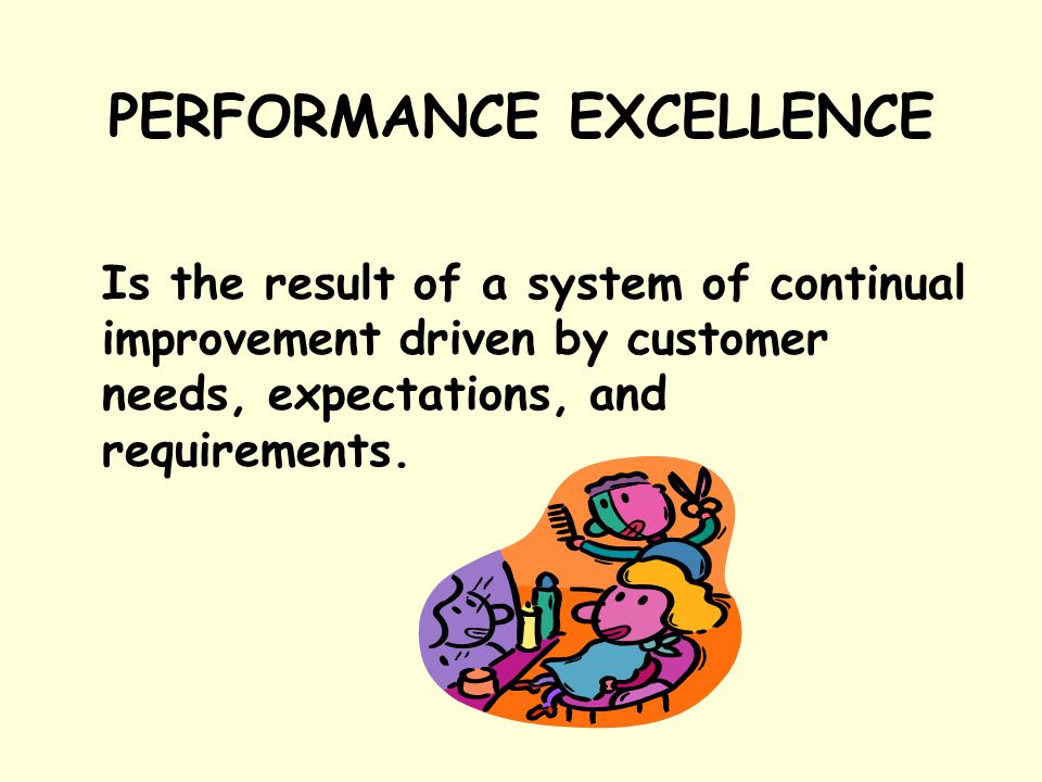 Is the result of a system of continual improvement driven by customer needs, expectations, and requirements. PERFORMANCE EXCELLENCE
