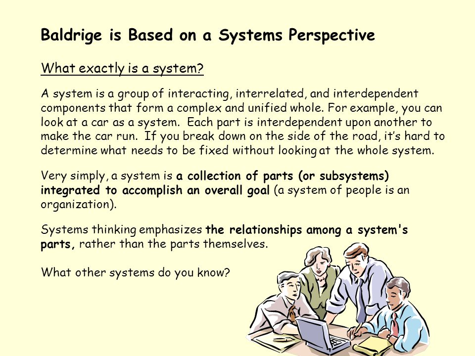 Baldrige is Based on a Systems Perspective What exactly is a system? A system is a group of interacting, interrelated, and interdependent components t