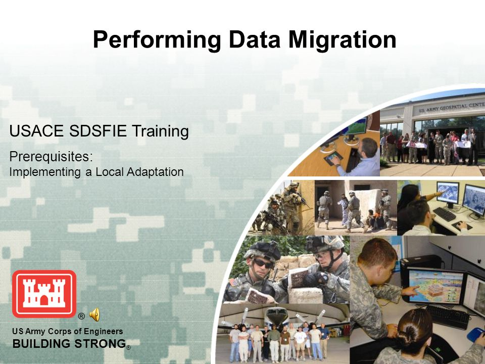 US Army Corps of Engineers BUILDING STRONG ® Performing Data Migration USACE SDSFIE Training Prerequisites: Implementing a Local Adaptation