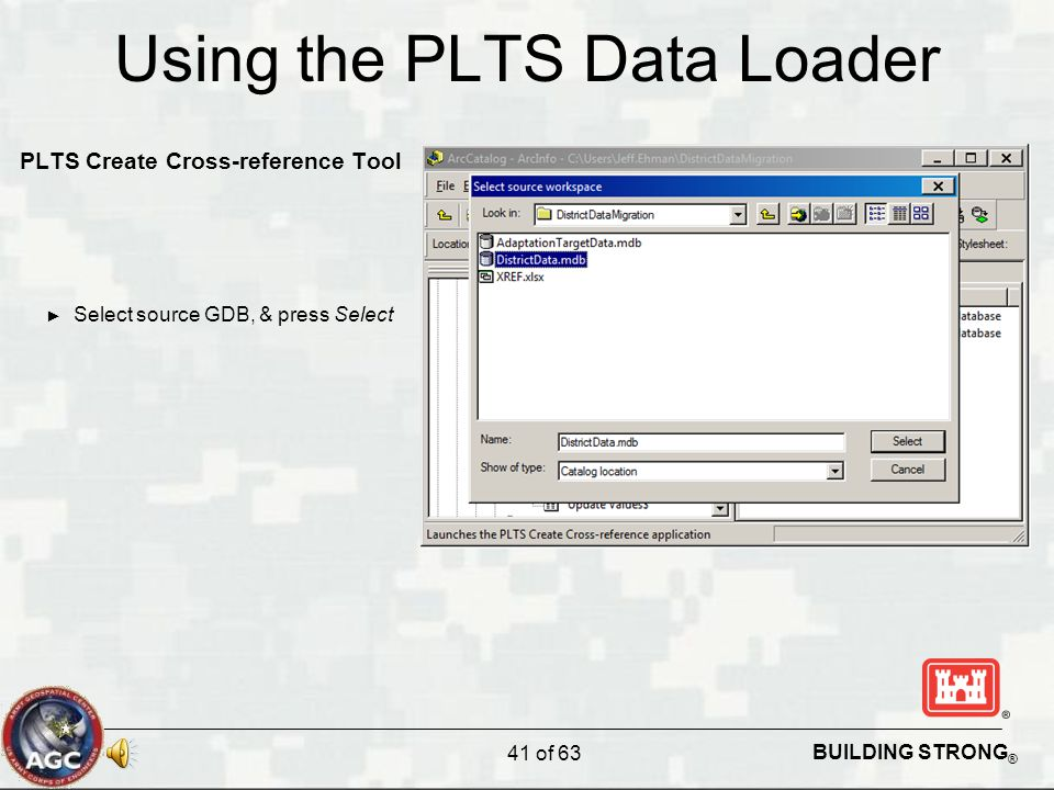 BUILDING STRONG ® Using the PLTS Data Loader PLTS Create Cross-reference Tool ► Select source GDB, & press Select 41 of 63