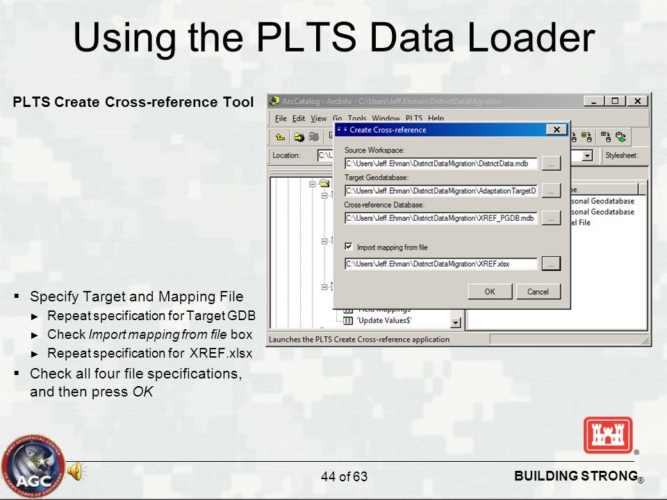 BUILDING STRONG ® Using the PLTS Data Loader PLTS Create Cross-reference Tool  Specify Target and Mapping File ► Repeat specification for Target GDB