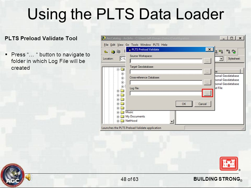 BUILDING STRONG ® Using the PLTS Data Loader PLTS Preload Validate Tool  Press … button to navigate to folder in which Log File will be created 48 of 63