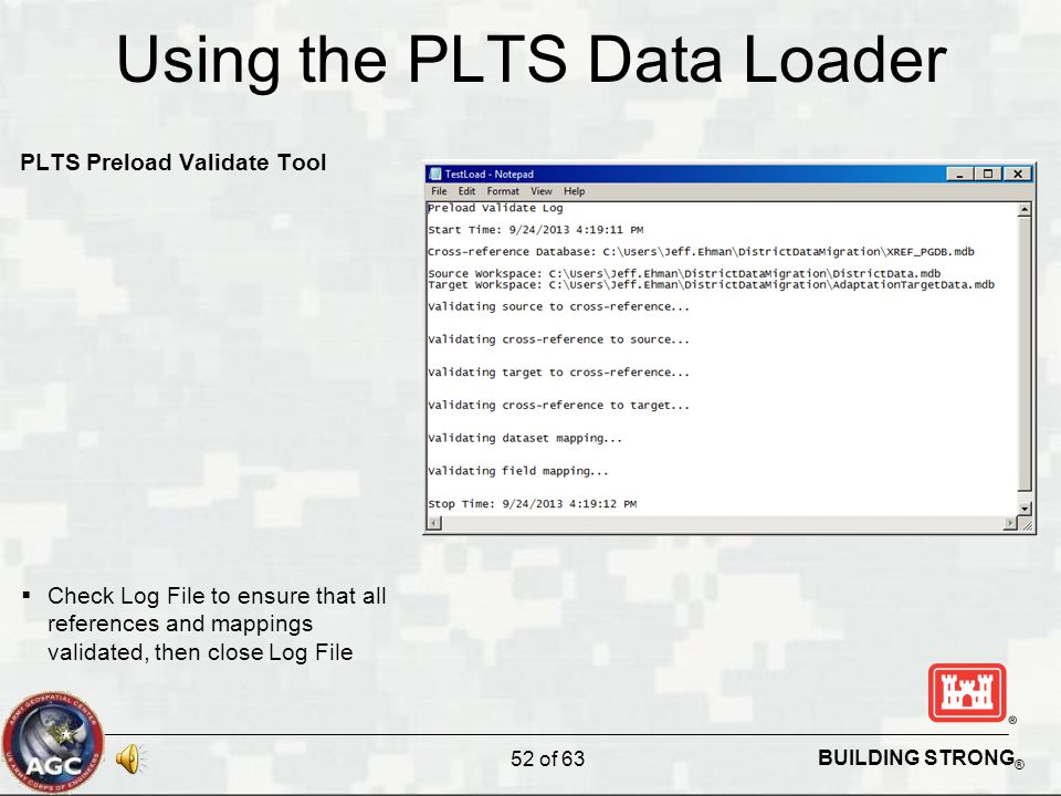 BUILDING STRONG ® Using the PLTS Data Loader PLTS Preload Validate Tool  Check Log File to ensure that all references and mappings validated, then close Log File 52 of 63