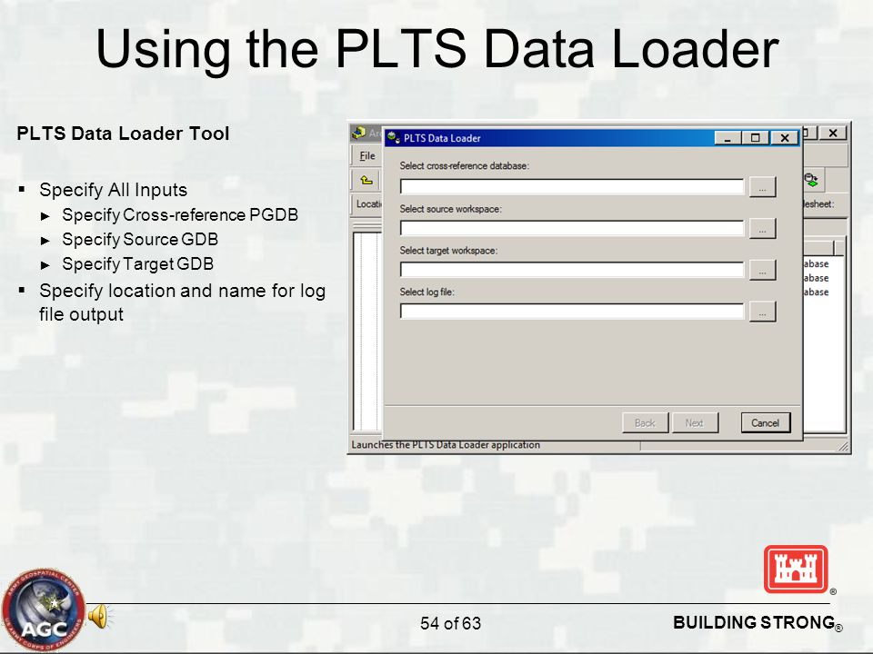 BUILDING STRONG ® Using the PLTS Data Loader PLTS Data Loader Tool  Specify All Inputs ► Specify Cross-reference PGDB ► Specify Source GDB ► Specify Target GDB  Specify location and name for log file output 54 of 63