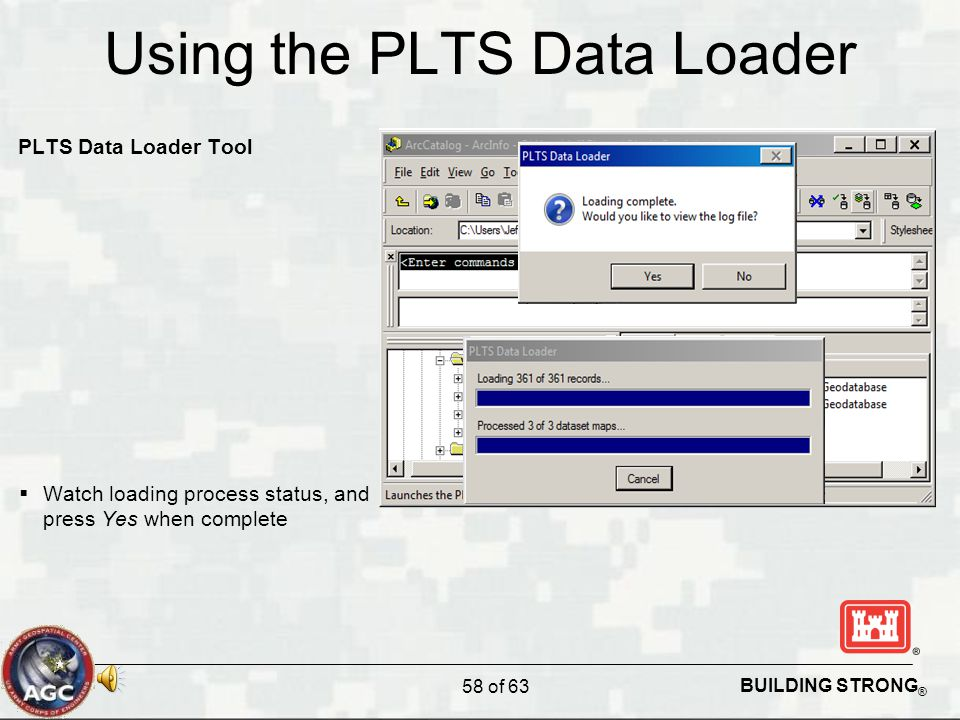 BUILDING STRONG ® Using the PLTS Data Loader PLTS Data Loader Tool  Watch loading process status, and press Yes when complete 58 of 63