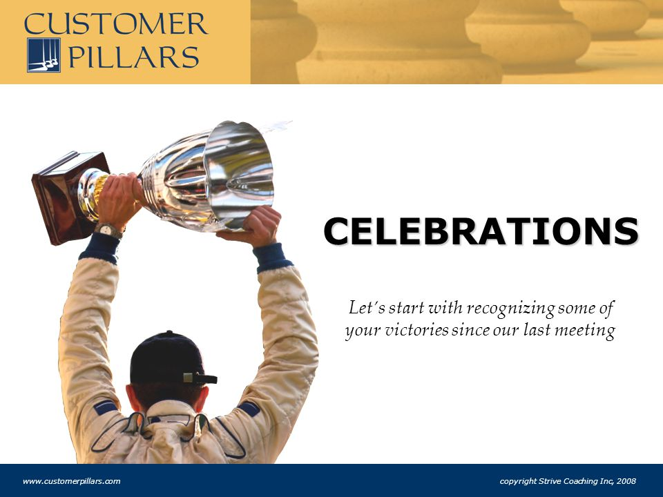 CELEBRATIONS Let's start with recognizing some of your victories since our last meeting www.customerpillars.com copyright Strive Coaching Inc, 2008