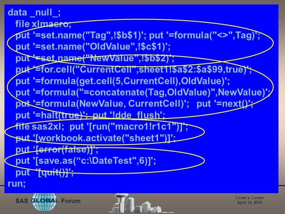 Coder's Corner April 12, 2010 Forum SAS Step 4: Create and run Excel macro data _null_; file xlmacro; put =set.name( Tag ,!$b$1) ; put =formula( <> ,Tag) ; put =set.name( OldValue ,!$c$1) ; put =set.name( NewValue ,!$b$2) ; put =for.cell( CurrentCell ,sheet1!$a$2:$a$99,true) ; put =formula(get.cell(5,CurrentCell),OldValue) ; put =formula( =concatenate(Tag,OldValue) ,NewValue) ; put =formula(NewValue, CurrentCell) ; put =next() ; put =halt(true) ; put !dde_flush ; file sas2xl; put [run( macro1!r1c1 )] ; put [workbook.activate( sheet1 )] ; put '[error(false)]'; put [save.as( c:\DateTest ,6)] ; put [quit()] ; run;