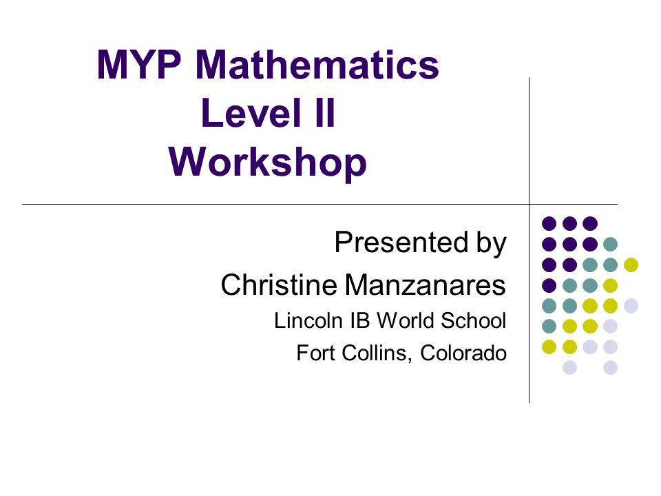 MYP Mathematics Level II Workshop Presented by Christine Manzanares Lincoln IB World School Fort Collins, Colorado