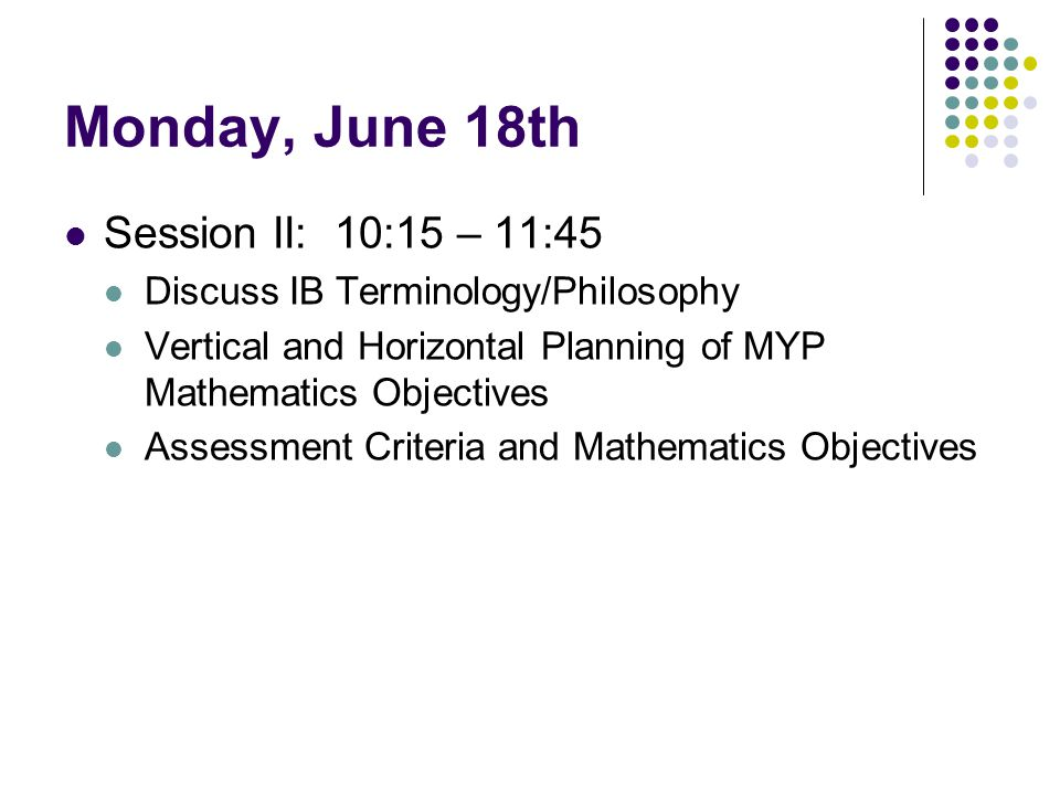 Monday, June 18th Session II: 10:15 – 11:45 Discuss IB Terminology/Philosophy Vertical and Horizontal Planning of MYP Mathematics Objectives Assessmen