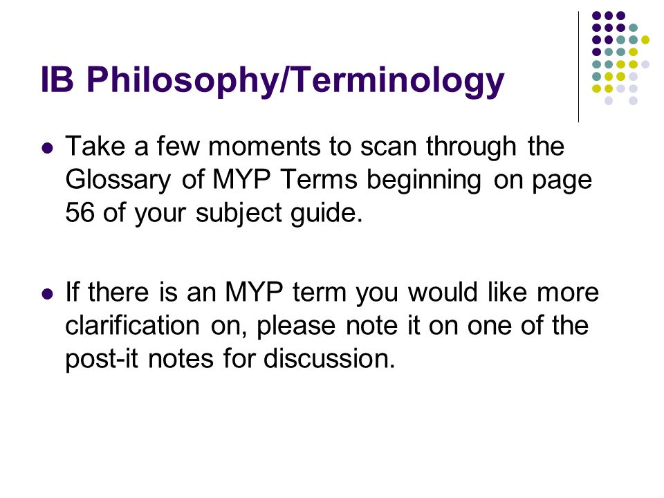 IB Philosophy/Terminology Take a few moments to scan through the Glossary of MYP Terms beginning on page 56 of your subject guide.