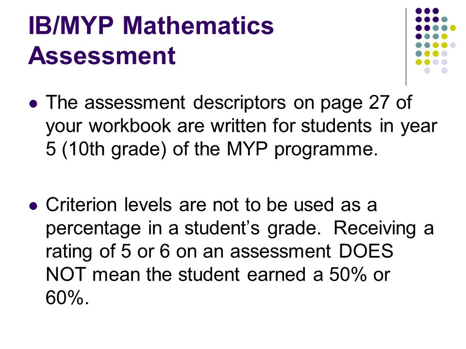 IB/MYP Mathematics Assessment The assessment descriptors on page 27 of your workbook are written for students in year 5 (10th grade) of the MYP progra