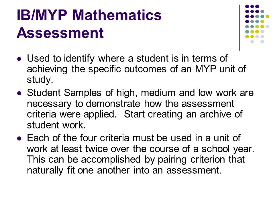 IB/MYP Mathematics Assessment Used to identify where a student is in terms of achieving the specific outcomes of an MYP unit of study. Student Samples