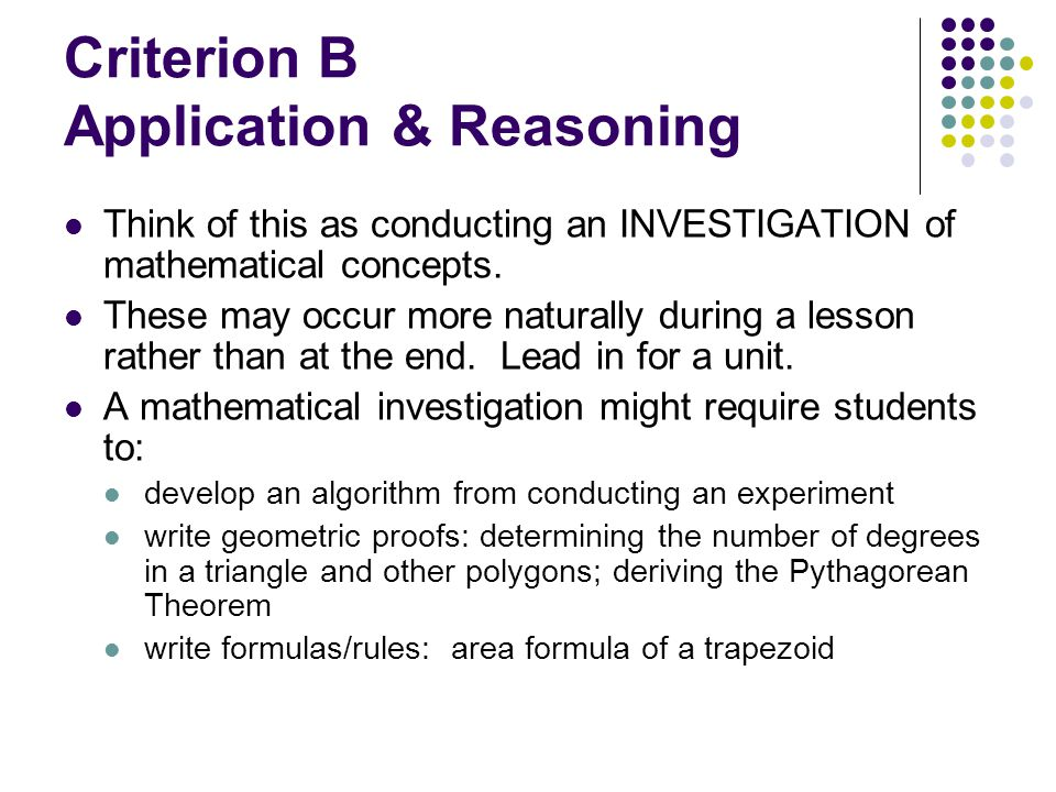 Criterion B Application & Reasoning Think of this as conducting an INVESTIGATION of mathematical concepts. These may occur more naturally during a les