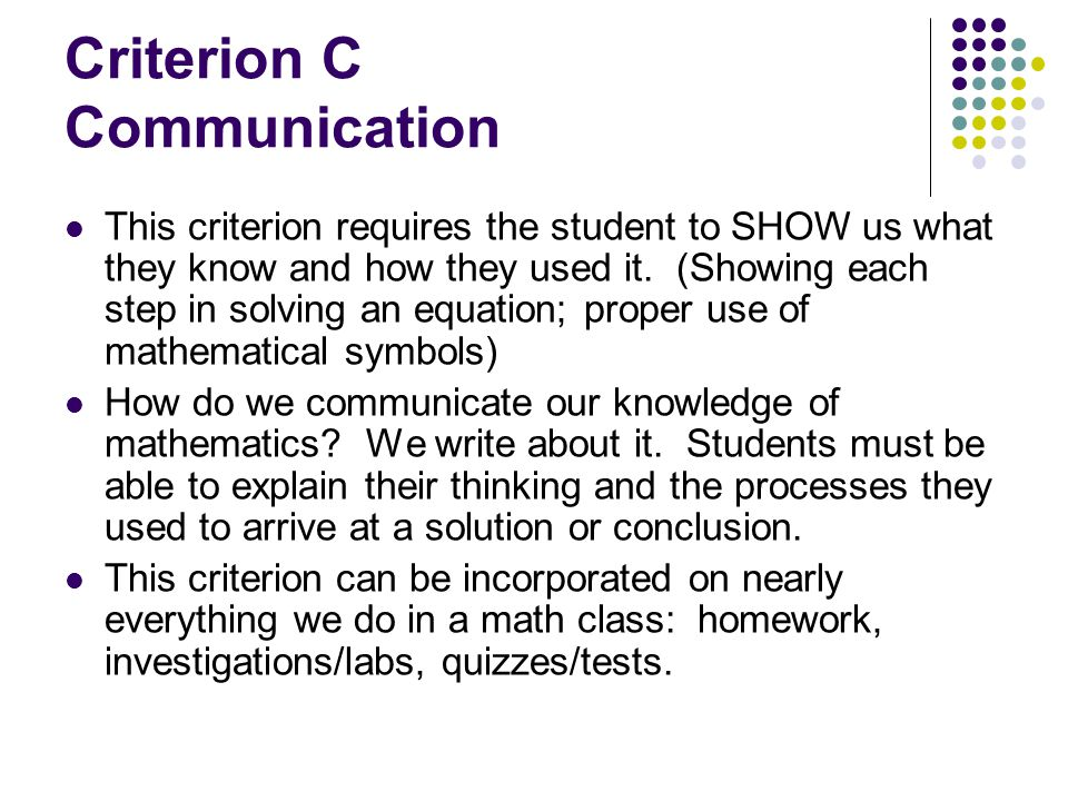 Criterion C Communication This criterion requires the student to SHOW us what they know and how they used it. (Showing each step in solving an equatio