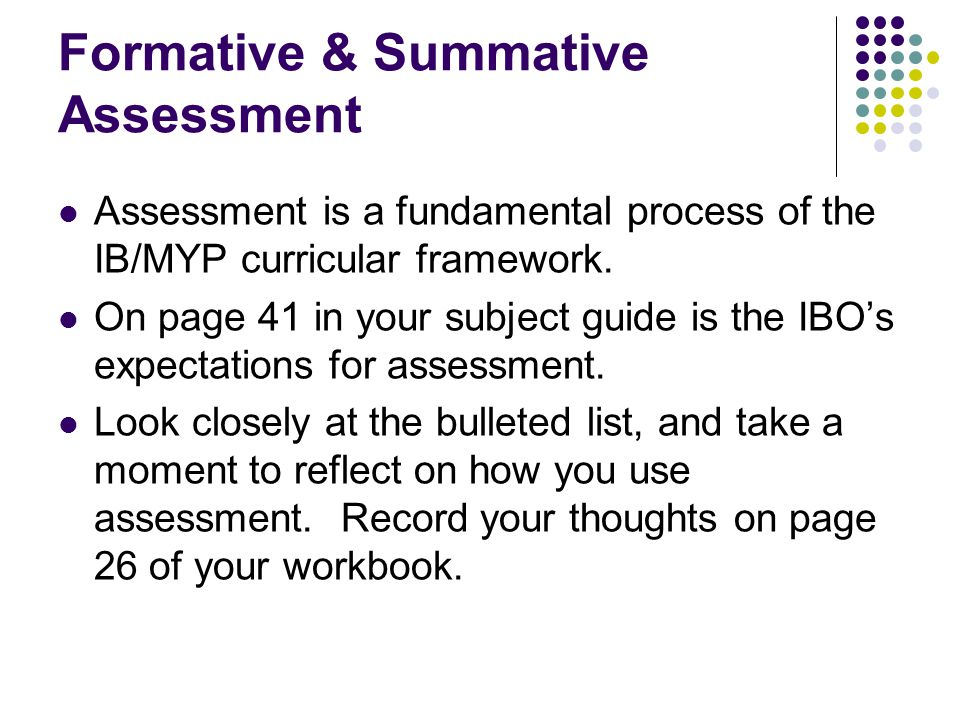 Formative & Summative Assessment Assessment is a fundamental process of the IB/MYP curricular framework. On page 41 in your subject guide is the IBO's