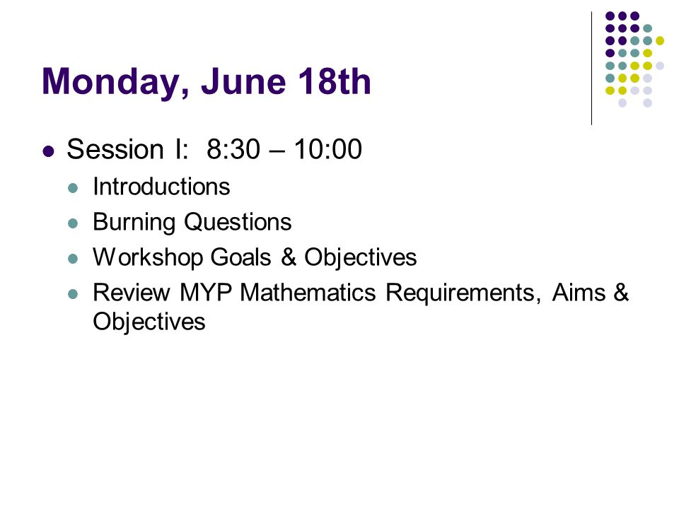 Monday, June 18th Session I: 8:30 – 10:00 Introductions Burning Questions Workshop Goals & Objectives Review MYP Mathematics Requirements, Aims & Obje