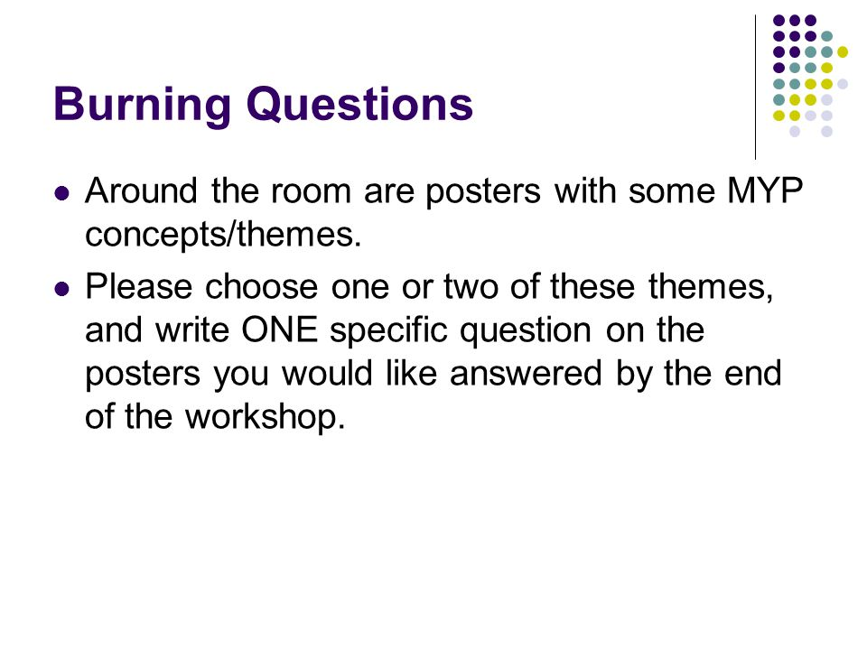 Burning Questions Around the room are posters with some MYP concepts/themes. Please choose one or two of these themes, and write ONE specific question