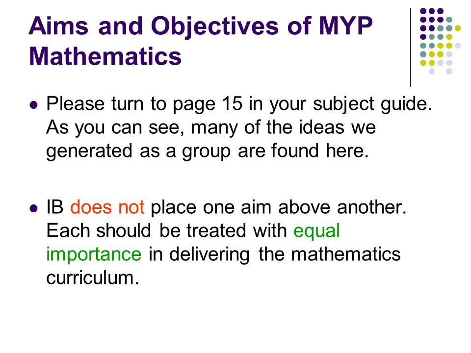 Aims and Objectives of MYP Mathematics Please turn to page 15 in your subject guide. As you can see, many of the ideas we generated as a group are fou