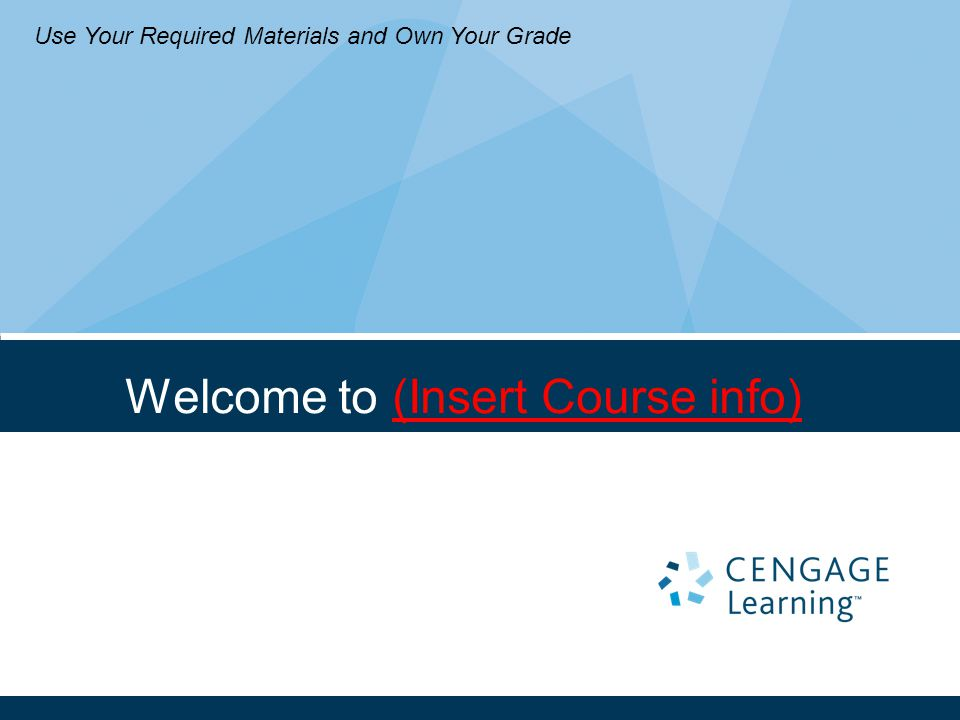 Welcome to (Insert Course info) Use Your Required Materials and Own Your Grade