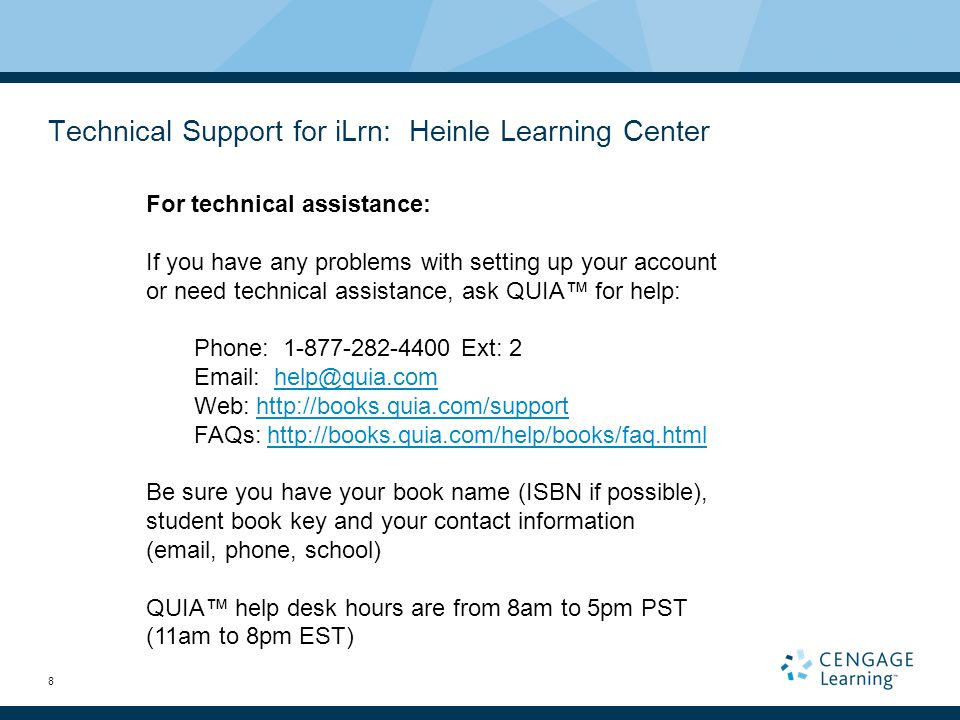 8 Technical Support for iLrn: Heinle Learning Center For technical assistance: If you have any problems with setting up your account or need technical assistance, ask QUIA™ for help: Phone: 1-877-282-4400 Ext: 2 Email: help@quia.comhelp@quia.com Web: http://books.quia.com/supporthttp://books.quia.com/support FAQs: http://books.quia.com/help/books/faq.htmlhttp://books.quia.com/help/books/faq.html Be sure you have your book name (ISBN if possible), student book key and your contact information (email, phone, school) QUIA™ help desk hours are from 8am to 5pm PST (11am to 8pm EST)