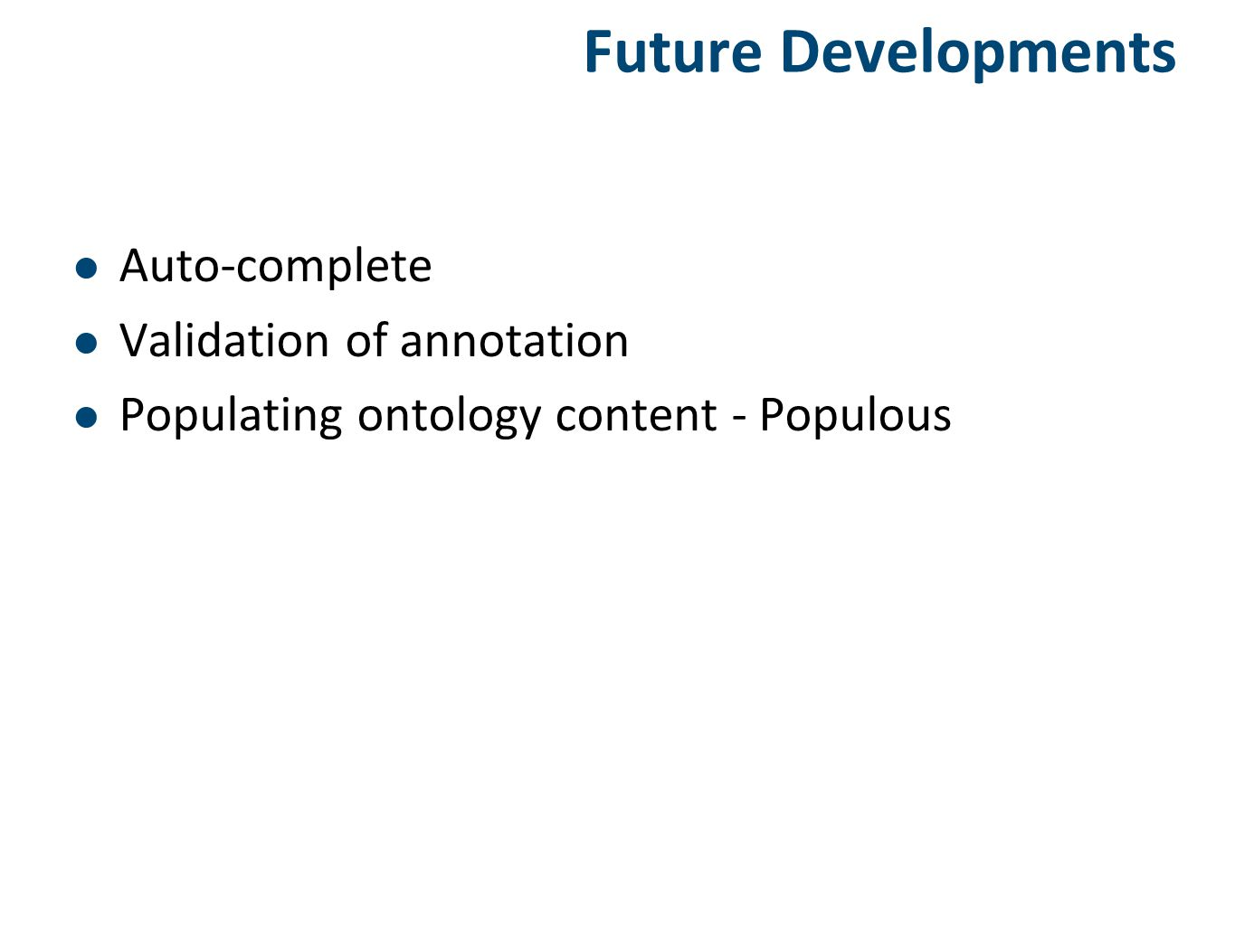Future Developments Auto-complete Validation of annotation Populating ontology content - Populous